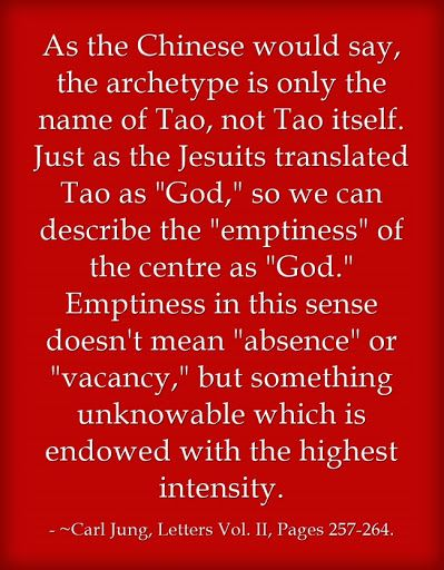 """As the Chinese would say, the archetype is only the name of Tao, not Tao itself. Just as the Jesuits translated Tao as """"God,"""" so we can describe the """"emptiness"""" of the centre as """"God."""" Emptiness in this sense doesn't mean """"absence"""" or """"vacancy,"""" but something unknowable which is endowed with the highest intensity. ~Carl Jung, Letters Vol. II, Pages 257-264."""