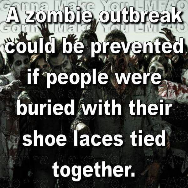 A zombie outbreak could be prevented if people were buried with their shoelaces tied together.   It can be as simple as that!