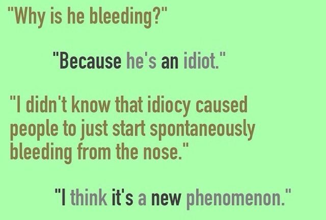 """Dialogue prompt -- """"Why is he bleeding?"""" """"Because he's an idiot."""" """"I didn't know that idiocy caused people to just start spontaneously bleeding from the nose."""" """"I think it's a new phenomenon."""""""