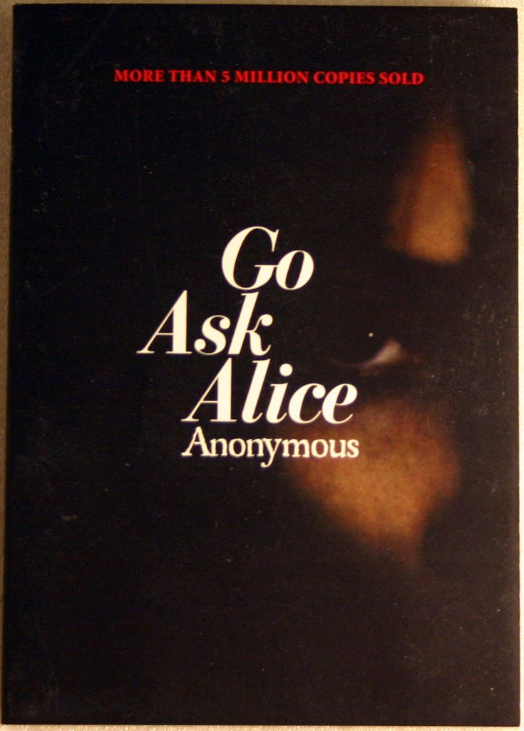 Go Ask Alice is a controversial 1971 book about the life of a troubled teenage girl. The book continues its claim to be the actual diary of an anonymous teenage girl who became addicted to drugs. Beatrice Sparks is listed as the author of the book by the U.S. Copyright Office. The novel is presented as a testimony against drug use. The diarist's name is never given in the book.
