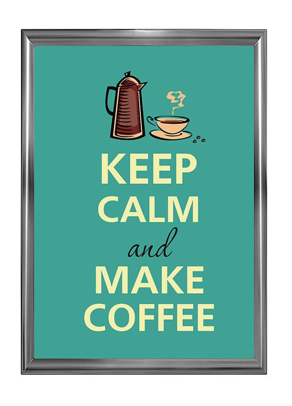 Keep Calm and Make Coffee! (Yes, in a french press, so much better). Everyday!