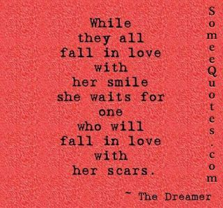 QUOTE, Love: 'While they all fall in love with her smile, she waits for one who will fall in love with her scars.' / via quotesstory.com