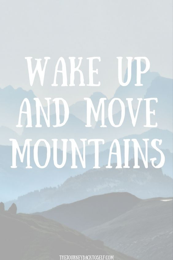 Wake up and move mountains. thedailyquotes.com