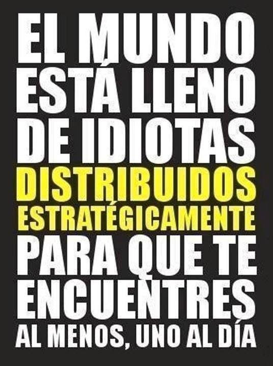 El mundo está llenos de idiotas distribuídos estratégicamente, para que te encuentres al menos uno al día.