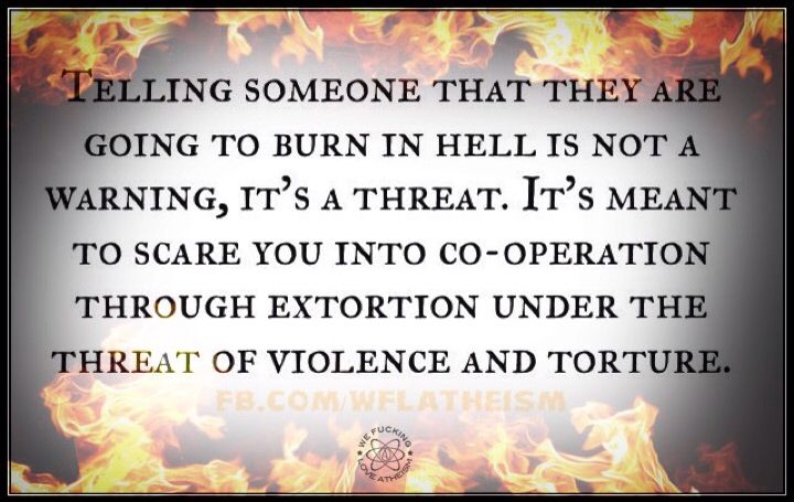 Atheism, Religion, God is Imaginary, Hell, Torture. Telling someone that they are going to burn in hell is not a warning, it's a threat. It's meant to scare you into co-operation through extortion under the threat of violence and torture.