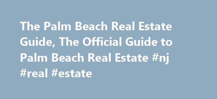 The Palm Beach Real Estate Guide, The Official Guide to Palm Beach Real Estate #nj #real #estate http://real-estate.remmont.com/the-palm-beach-real-estate-guide-the-official-guide-to-palm-beach-real-estate-nj-real-estate/  #palm beach real estate # For more than 100 years, welcome to the Island of Palm Beach. Palm Beach is an island paradise, ideally located just minutes from the Palm Beach International Airport. Palm Beach offers its residents an exceptional degree of services, privacy and…