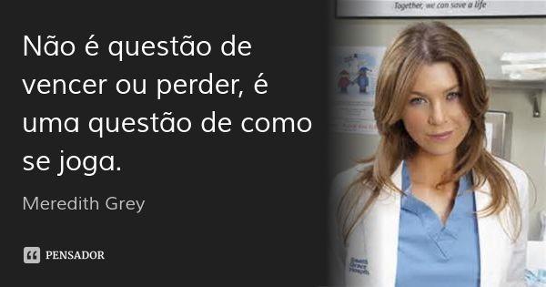 Não é questão de vencer ou perder, é uma questão de como se joga. — Meredith…