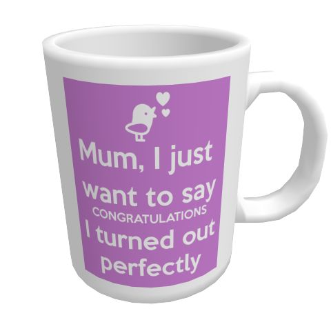 Mum I just want to say congratulation and I turned out perfectly.