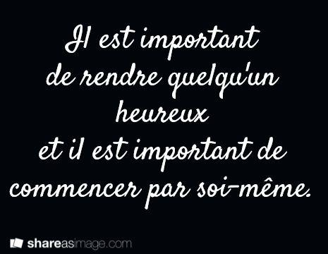 Il est important de rendre quelqu'un heureux et il est important de commencer par soi-même. Complètement vrai !