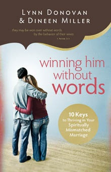 Winning Him Without Words  By Lynn Donovan & Dineen A. Miller    The spiritually mismatched, those who are committed to a spouse who does not share their faith. Feeling abondoned by their spouse and forgotten by their church, they live out their faith in survival mode, guarding the spiritual flame yet never feeling free to share it. But God wants them to thrive---not just survive. Winning Him Without Words presents 10 Christ-centered keys to thriving in a spiritual mismatch.