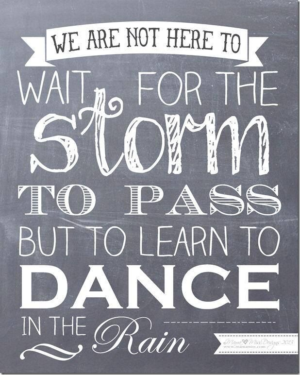 we are not here to wait for the storm to pass but to learn to dance in the rain.