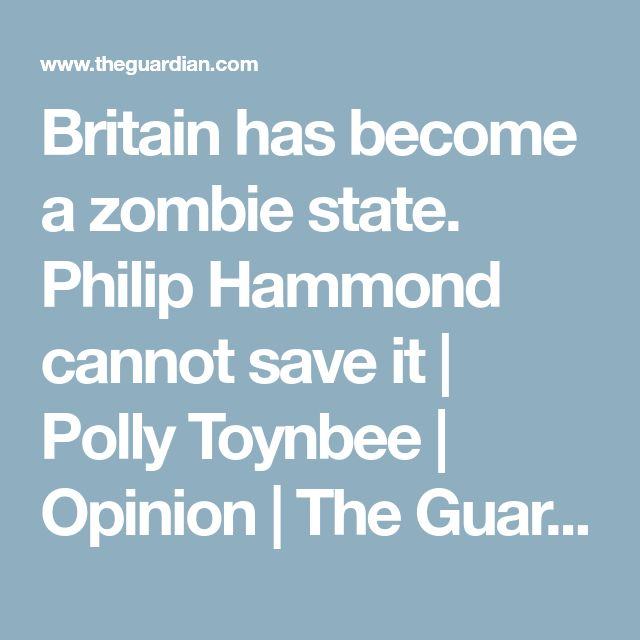 Britain has become a zombie state. Philip Hammond cannot save it   Polly Toynbee   Opinion   The Guardian