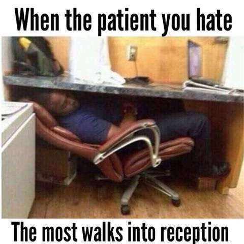 When the patient you hate the most walks into the reception area.