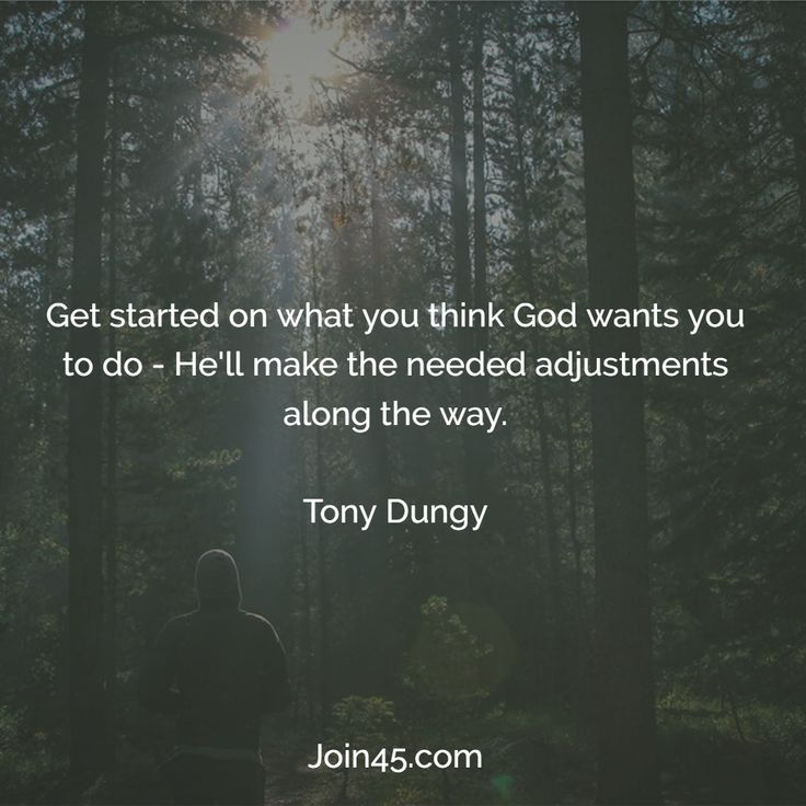 Get started on what you think God wants you to do - He'll make the needed adjustments along the way. - Tony Dungy #quote