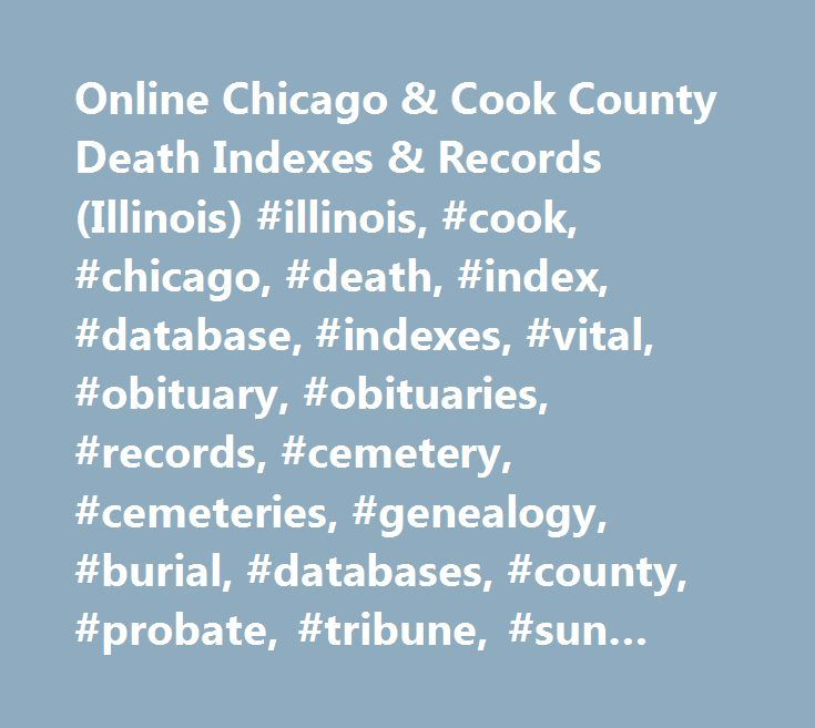 Online Chicago & Cook County Death Indexes & Records (Illinois) #illinois, #cook, #chicago, #death, #index, #database, #indexes, #vital, #obituary, #obituaries, #records, #cemetery, #cemeteries, #genealogy, #burial, #databases, #county, #probate, #tribune, #sun #times http://rwanda.remmont.com/online-chicago-cook-county-death-indexes-records-illinois-illinois-cook-chicago-death-index-database-indexes-vital-obituary-obituaries-records-cemetery-cemeteries-gene/  # Online Chicago & Cook County…
