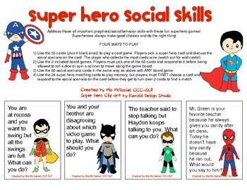Super hero Social Skills! Address those all important	 pragmatic/social/behavior skills with	 these fun super hero games. FOUR WAYS TO PLAY  16 pages of downloads include 56 cards of relevant social scenarios and 4 blank card to customize with your students' target skills. Also, included are two gameboards featuring some of their favorite super heroes as well as 24 super hero cards for matching/memory.