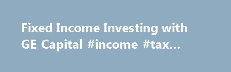 Fixed Income Investing with GE Capital #income #tax #refund http://incom.remmont.com/fixed-income-investing-with-ge-capital-income-tax-refund/  #fixed income investing # Fixed Income Investing Minimum Investment Amount The minimum is $100,000 for transactions with a term of seven days or more. For transactions with a term of one to six days, the minimum amount is $500,000. Fees There are no fees. GE Capital issues commercial paper directly. When sold this way to Continue Reading