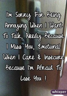 """I'm sorry for being annoying when I want to talk, needy because I miss you, emotional when I care & insane because I'm afraid to lose you!"""