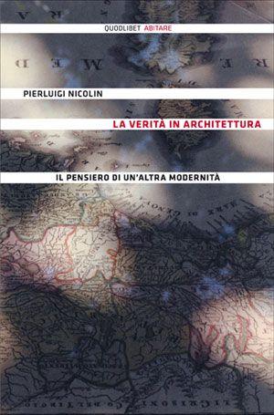 La verità in architettura - Il pensiero di un'altra modernità - Pierluigi Nicolin - Quodlibet pubblicazioni