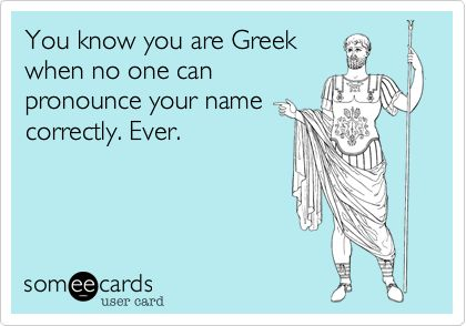 You know you are Greek when no one can pronounce your name correctly. Ever.