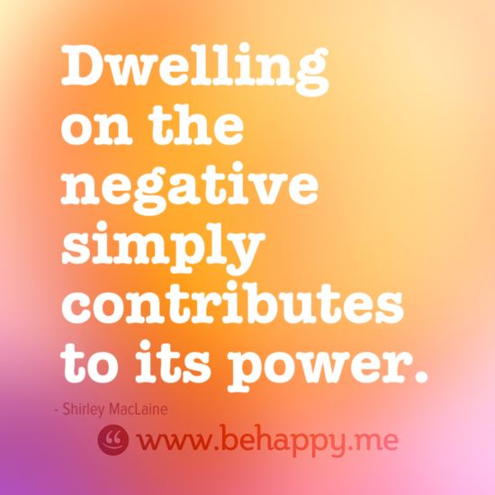 Dwelling on the negative simply contributes to its power.