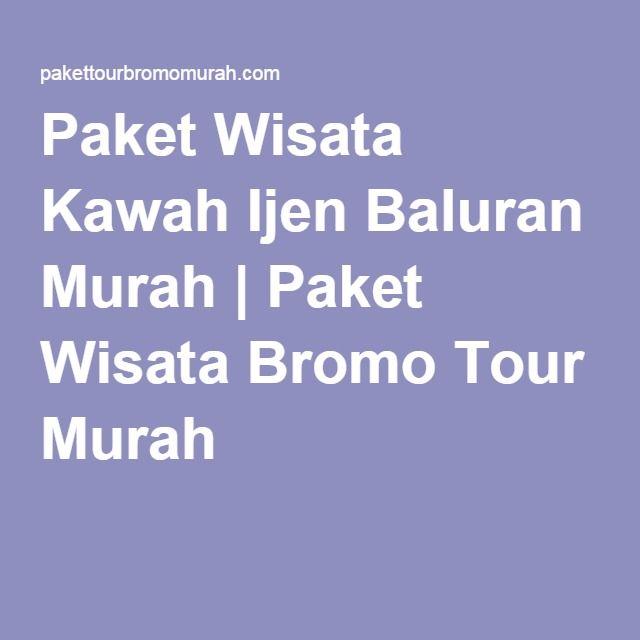 Paket Wisata Kawah Ijen Baluran Murah | Paket Wisata Bromo Tour Murah