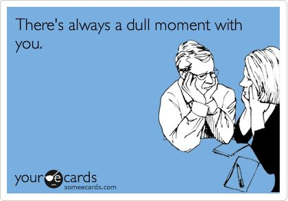 :)My Friend, Dull Moments, Too Funny, So True, So Funny, Girl Problems, True Stories