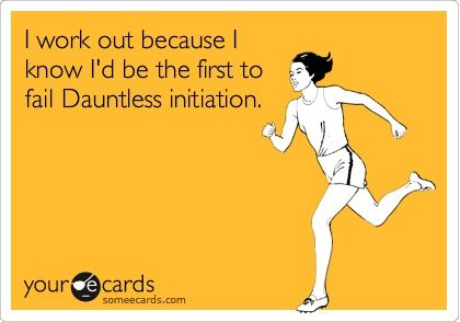 no... i work out so i know i would be the first one to jump in dauntless initiation..