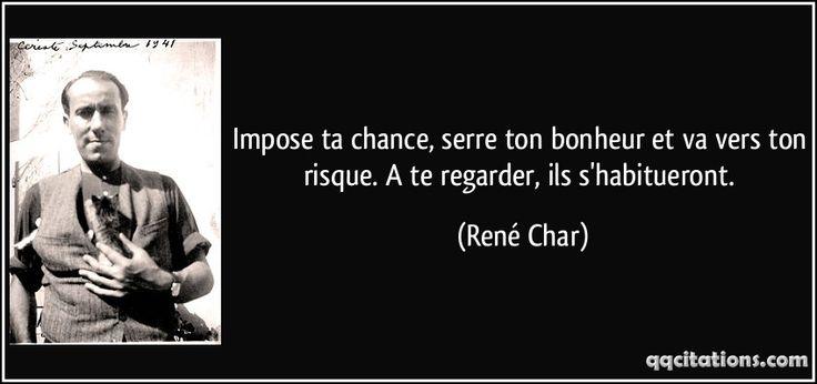 Impose ta chance, serre ton bonheur et va vers ton risque. A te regarder, ils s'habitueront. (René Char) #citations #RenéChar