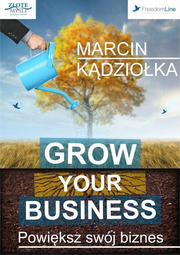 Grow Your Business - Powiększ swój biznes / Marcin Kądziołka   Jak mieć więcej czasu wolnego i radości z prowadzenia firmy bez wprowadzania kosztownych i ryzykownych zmian?