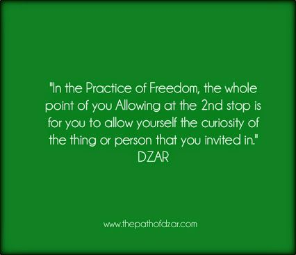 """In the Practice of Freedom, the whole point of you Allowing at the 2nd stop is for you to allow yourself the curiosity of the thing or person that you invited in."" DZAR  #freedom #thepathofdzar #joy #wisdom #awe #freedom  http://www.thepathofdzar.com"