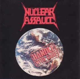 Nuclear Assault - Handle With Care  Again NUCLEAR ASSAULT could do no wrong . Absolutely one of the best thrash bands of the 80's , one of the best thrash albums of the 80's. ( 2 THUMBS UP ) / DAN BENEVIDES