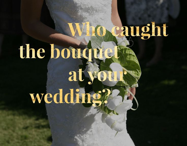 Who Caught the Bouquet at your Wedding? -