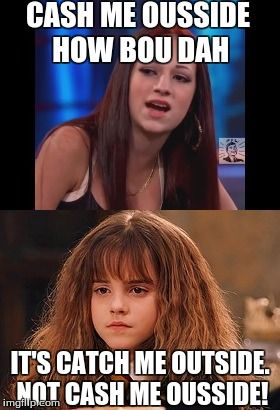 CASH ME OUSSIDE HOW BOU DAH IT'S CATCH ME OUTSIDE. NOT CASH ME OUSSIDE! | image tagged in memes,funny,cash me ousside how bow dah,hermione granger | made w/ Imgflip meme maker