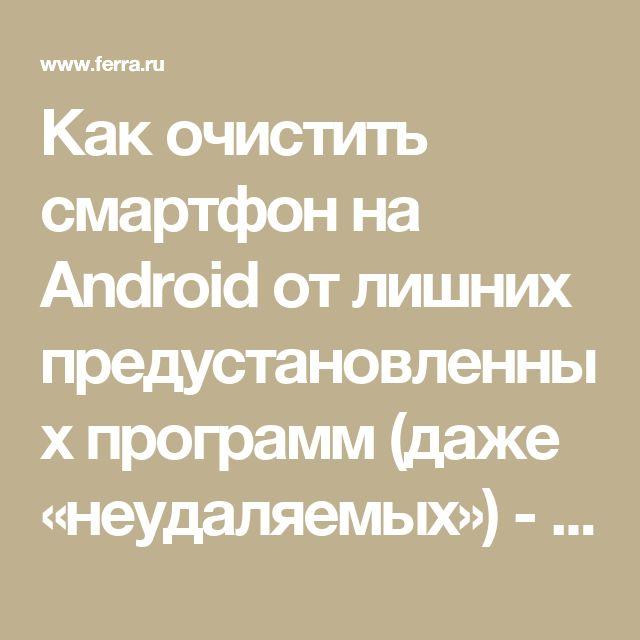 Как очистить смартфон на Android от лишних предустановленных программ (даже «неудаляемых») - Ferra.ru