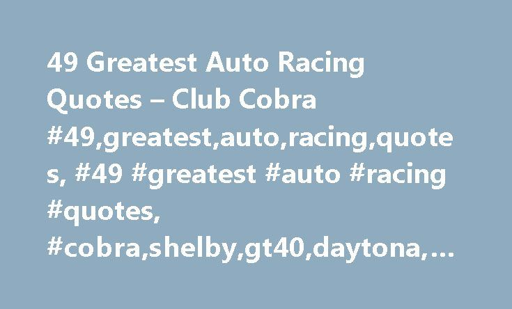 49 Greatest Auto Racing Quotes – Club Cobra #49,greatest,auto,racing,quotes, #49 #greatest #auto #racing #quotes, #cobra,shelby,gt40,daytona,427 http://lesotho.remmont.com/49-greatest-auto-racing-quotes-club-cobra-49greatestautoracingquotes-49-greatest-auto-racing-quotes-cobrashelbygt40daytona427/  # 49 Greatest Auto Racing Quotes 49 greatest auto racing quotes To finish first, you must first finish. Rick Mears 2. Nobody remembers the guy who finished second but the guy who finished second…