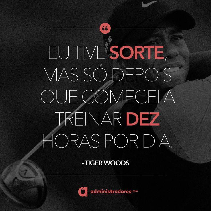 """""""Eu tive sorte, mas só depois que comecei a treinar dez horas por dia. – Tiger Woods """" Veja outras frases no Portal Administradores"""