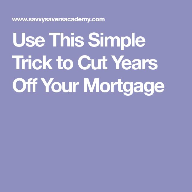 Use This Simple Trick to Cut Years Off Your Mortgage