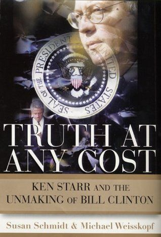 Truth at Any Cost- Ken Starr and the Unmaking of Bill Clinton by Susan Schmidt, Michael Weisskopf http://www.bookscrolling.com/the-best-books-to-learn-about-president-bill-clinton/