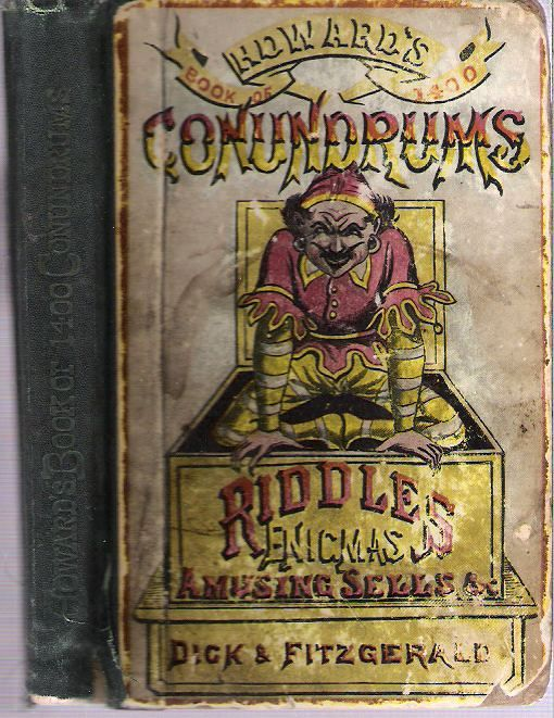 Howard's Book of Conundrums and Riddles : Containing Fourteen Hundred witty conundrums, ingenious enigmas, clever charades, queer riddles, perplexing puzzles, curious catches, and amusing sells, original and newly