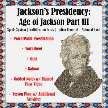 Jacksons Presidency: Age of Jackson Part III  The Spoils System, the Nullification Crisis, Indian Removal, Battling the National Bank, Expanding Executive Powers, & MoreThis lesson teaches students about the presidency of Andrew Jackson including his creation of the Spoils System, Indian removal, the Nullification Crisis, his battle with the National Bank and the other branches.