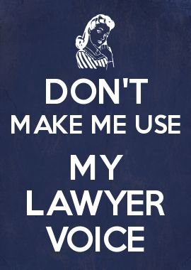 DON'T MAKE ME USE MY LAWYER VOICE                                                                                                                                                      More