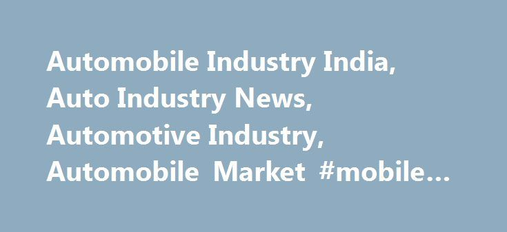 Automobile Industry India, Auto Industry News, Automotive Industry, Automobile Market #mobile #auto #electrician http://autos.nef2.com/automobile-industry-india-auto-industry-news-automotive-industry-automobile-market-mobile-auto-electrician/  #auto india # Kwid's popularity, Nano's revival and Alto's enduring success lead to mini-car segment growth 28 Nov 2015, 10:51 AM IST Improved sentiment, positive macroeconomic indicators and new launches have encouraged more Indians to pick up cars…