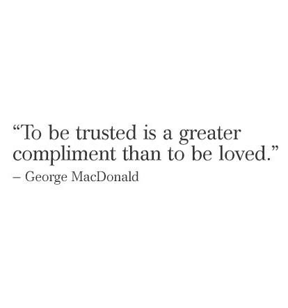 To be trusted is a great compliment than to be loved. - George MacDonald