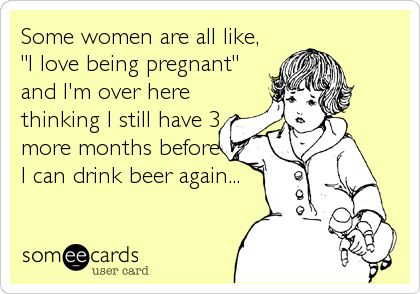 "Some women are all like, ""I love being pregnant"" and I'm over here thinking I still have 3 more months before I can drink beer again..."