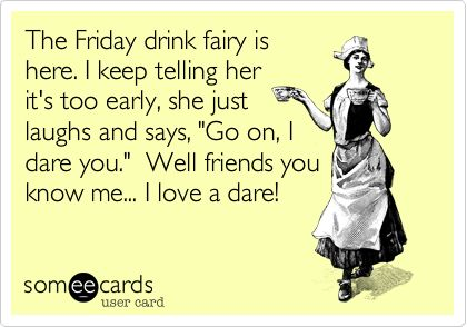 The Friday drink fairy is here. I keep telling her it's too early, she just laughs and says, 'Go on, I dare you.' Well friends you know me... I love a dare!