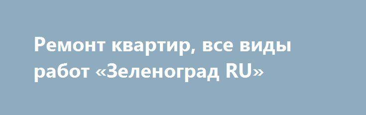 Ремонт квартир, все виды работ «Зеленоград RU» http://www.pogruzimvse.ru/doska105/?adv_id=1439 Качественно и совсем не дорого выполним ремонт квартир в Зеленограде. Все виды строительных работ: малярка-штукатурка, шпатлевка, покраска, обои, электрика, сантехника, кладка плитки, ламинат, дизайн, гарантия.