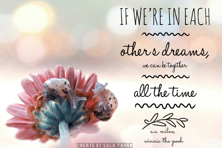 ... If we're in each other dreams, we can be together all the time. ~A.A. Milbe, Winnie The Pooh