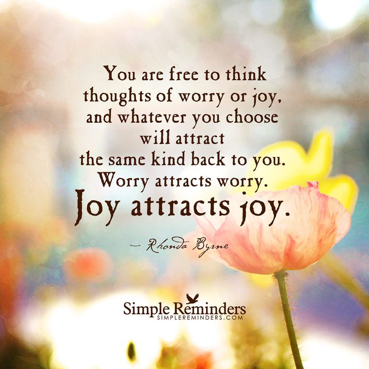 Joy attracts joy You are free to think thoughts of worry or joy, and whatever you choose will attract the same kind back to you. Worry attracts worry. Joy attracts joy. — Rhonda Byrne