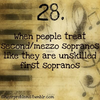 This is so true! :( Being a mezzo soprano myself, I can tell you that we are just as good as first sopranos. We just have different strengths than them. Plus, we can sight read better than most of them